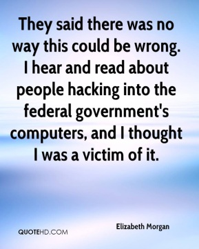 Elizabeth Morgan - They said there was no way this could be wrong. I hear and read about people hacking into the federal government's computers, and I thought I was a victim of it.