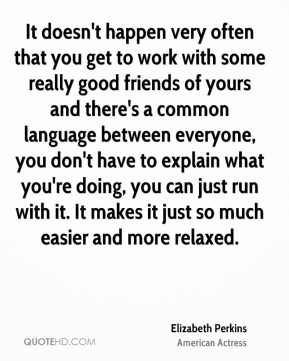 Elizabeth Perkins - It doesn't happen very often that you get to work with some really good friends of yours and there's a common language between everyone, you don't have to explain what you're doing, you can just run with it. It makes it just so much easier and more relaxed.