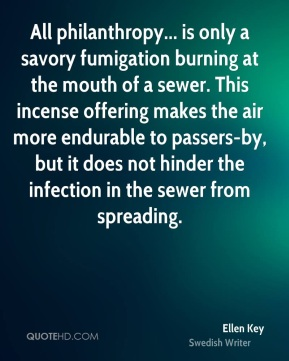 Ellen Key - All philanthropy... is only a savory fumigation burning at the mouth of a sewer. This incense offering makes the air more endurable to passers-by, but it does not hinder the infection in the sewer from spreading.