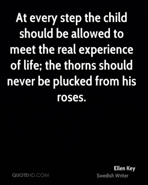 At every step the child should be allowed to meet the real experience of life; the thorns should never be plucked from his roses.