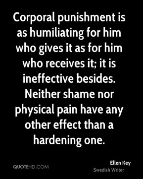 Corporal punishment is as humiliating for him who gives it as for him who receives it; it is ineffective besides. Neither shame nor physical pain have any other effect than a hardening one.