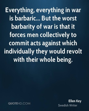Everything, everything in war is barbaric... But the worst barbarity of war is that it forces men collectively to commit acts against which individually they would revolt with their whole being.
