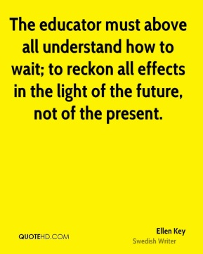 The educator must above all understand how to wait; to reckon all effects in the light of the future, not of the present.