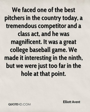Elliott Avent - We faced one of the best pitchers in the country today, a tremendous competitor and a class act, and he was magnificent. It was a great college baseball game. We made it interesting in the ninth, but we were just too far in the hole at that point.