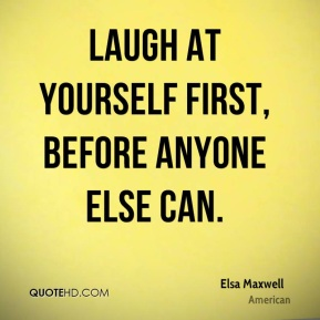Laugh at yourself first, before anyone else can.