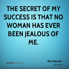 The secret of my success is that no woman has ever been jealous of me.