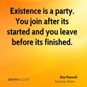 Elsa Maxwell - Existence is a party. You join after its started and you leave before its finished.