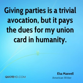 Elsa Maxwell - Giving parties is a trivial avocation, but it pays the dues for my union card in humanity.