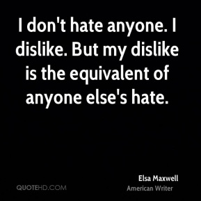 I don't hate anyone. I dislike. But my dislike is the equivalent of anyone else's hate.