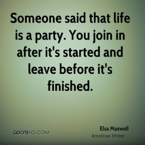 Elsa Maxwell - Someone said that life is a party. You join in after it's started and leave before it's finished.