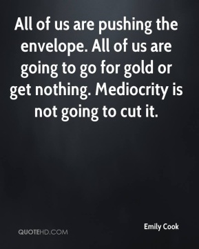 Emily Cook - All of us are pushing the envelope. All of us are going to go for gold or get nothing. Mediocrity is not going to cut it.