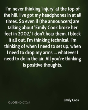 I'm never thinking 'injury' at the top of the hill. I've got my headphones in at all times. So even if (the announcers) are talking about 'Emily Cook broke her feet in 2002,' I don't hear them. I block it all out. I'm thinking technical. I'm thinking of when I need to set up, when I need to drop my arms ... whatever I need to do in the air. All you're thinking is positive thoughts.