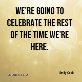 We're going to celebrate the rest of the time we're here.