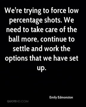 Emily Edmonston - We're trying to force low percentage shots. We need to take care of the ball more, continue to settle and work the options that we have set up.