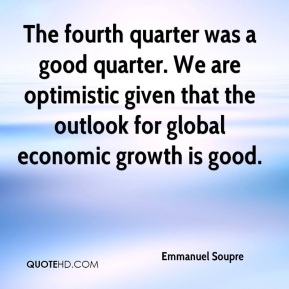 Emmanuel Soupre - The fourth quarter was a good quarter. We are optimistic given that the outlook for global economic growth is good.