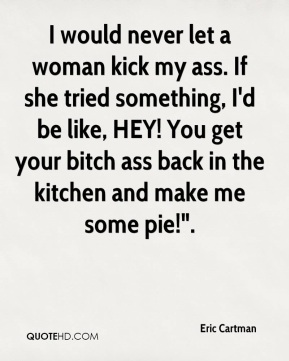"I would never let a woman kick my ass. If she tried something, I'd be like, HEY! You get your bitch ass back in the kitchen and make me some pie!""."