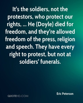 It's the soldiers, not the protestors, who protect our rights, ... He (Doyle) died for freedom, and they're allowed freedom of the press, religion and speech. They have every right to protest, but not at soldiers' funerals.