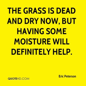 Eric Peterson - The grass is dead and dry now, but having some moisture will definitely help.