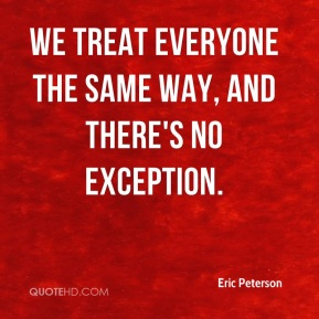 We treat everyone the same way, and there's no exception.