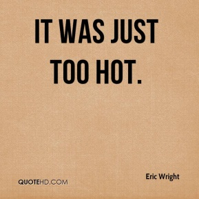 Eric Wright - It was just too hot.