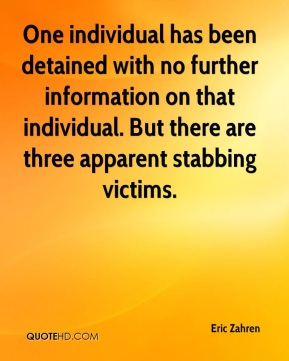 Eric Zahren - One individual has been detained with no further information on that individual. But there are three apparent stabbing victims.