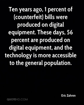 Eric Zahren - Ten years ago, 1 percent of (counterfeit) bills were produced on digital equipment. These days, 56 percent are produced on digital equipment, and the technology is more accessible to the general population.