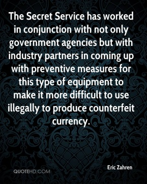Eric Zahren - The Secret Service has worked in conjunction with not only government agencies but with industry partners in coming up with preventive measures for this type of equipment to make it more difficult to use illegally to produce counterfeit currency.