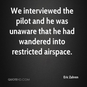 Eric Zahren - We interviewed the pilot and he was unaware that he had wandered into restricted airspace.
