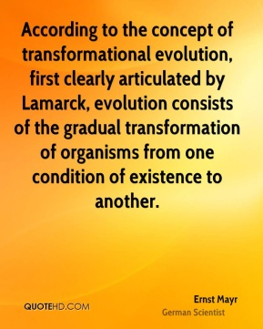 According to the concept of transformational evolution, first clearly articulated by Lamarck, evolution consists of the gradual transformation of organisms from one condition of existence to another.
