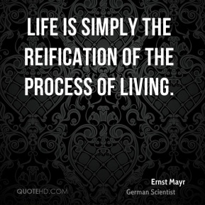 Life is simply the reification of the process of living.