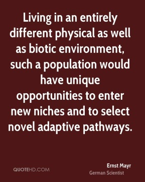 Ernst Mayr - Living in an entirely different physical as well as biotic environment, such a population would have unique opportunities to enter new niches and to select novel adaptive pathways.