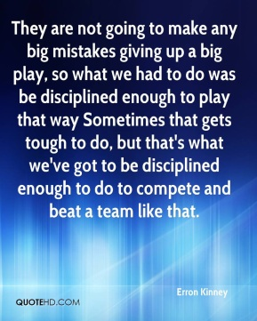 They are not going to make any big mistakes giving up a big play, so what we had to do was be disciplined enough to play that way Sometimes that gets tough to do, but that's what we've got to be disciplined enough to do to compete and beat a team like that.