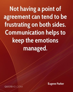 Eugene Parker - Not having a point of agreement can tend to be frustrating on both sides. Communication helps to keep the emotions managed.