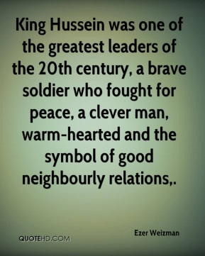 Ezer Weizman - King Hussein was one of the greatest leaders of the 20th century, a brave soldier who fought for peace, a clever man, warm-hearted and the symbol of good neighbourly relations.
