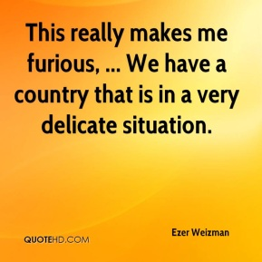 Ezer Weizman - This really makes me furious, ... We have a country that is in a very delicate situation.