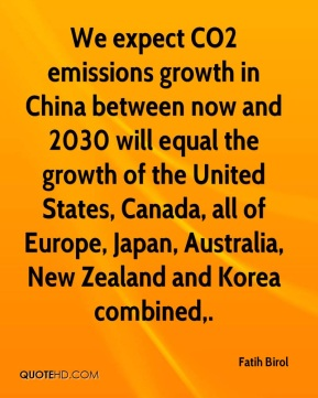 Fatih Birol - We expect CO2 emissions growth in China between now and 2030 will equal the growth of the United States, Canada, all of Europe, Japan, Australia, New Zealand and Korea combined.