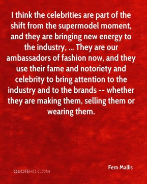 Fern Mallis - I think the celebrities are part of the shift from the supermodel moment, and they are bringing new energy to the industry, ... They are our ambassadors of fashion now, and they use their fame and notoriety and celebrity to bring attention to the industry and to the brands -- whether they are making them, selling them or wearing them.