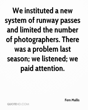 Fern Mallis - We instituted a new system of runway passes and limited the number of photographers. There was a problem last season; we listened; we paid attention.