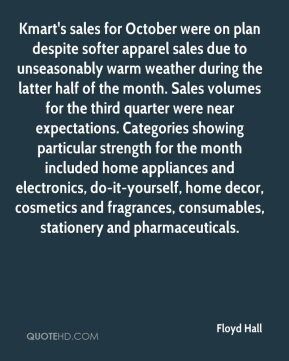 Floyd Hall - Kmart's sales for October were on plan despite softer apparel sales due to unseasonably warm weather during the latter half of the month. Sales volumes for the third quarter were near expectations. Categories showing particular strength for the month included home appliances and electronics, do-it-yourself, home decor, cosmetics and fragrances, consumables, stationery and pharmaceuticals.