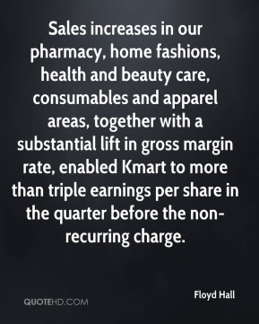 Floyd Hall - Sales increases in our pharmacy, home fashions, health and beauty care, consumables and apparel areas, together with a substantial lift in gross margin rate, enabled Kmart to more than triple earnings per share in the quarter before the non-recurring charge.
