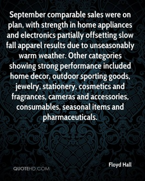 Floyd Hall - September comparable sales were on plan, with strength in home appliances and electronics partially offsetting slow fall apparel results due to unseasonably warm weather. Other categories showing strong performance included home decor, outdoor sporting goods, jewelry, stationery, cosmetics and fragrances, cameras and accessories, consumables, seasonal items and pharmaceuticals.