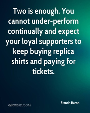 Francis Baron - Two is enough. You cannot under-perform continually and expect your loyal supporters to keep buying replica shirts and paying for tickets.