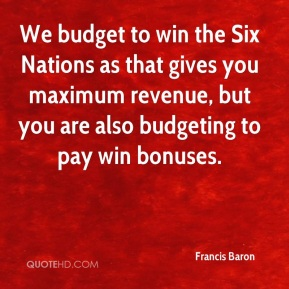 We budget to win the Six Nations as that gives you maximum revenue, but you are also budgeting to pay win bonuses.