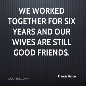 Francis Baron - We worked together for six years and our wives are still good friends.