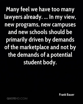 Frank Bauer - Many feel we have too many lawyers already. ... In my view, new programs, new campuses and new schools should be primarily driven by demands of the marketplace and not by the demands of a potential student body.