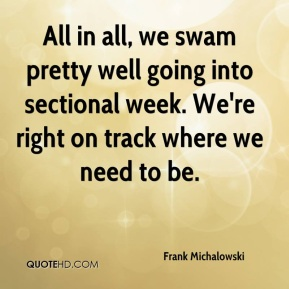 Frank Michalowski - All in all, we swam pretty well going into sectional week. We're right on track where we need to be.