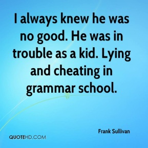 Frank Sullivan - I always knew he was no good. He was in trouble as a kid. Lying and cheating in grammar school.