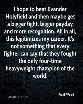 Frank Wood - I hope to beat Evander Holyfield and then maybe get a bigger fight, bigger payday and more recognition. All in all, this legitimizes my career. It's not something that every fighter can say that they fought the only four-time heavyweight champion of the world.
