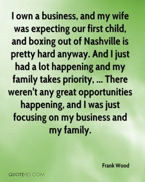 Frank Wood - I own a business, and my wife was expecting our first child, and boxing out of Nashville is pretty hard anyway. And I just had a lot happening and my family takes priority, ... There weren't any great opportunities happening, and I was just focusing on my business and my family.
