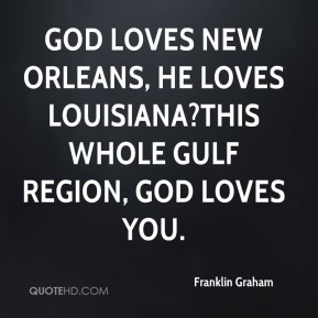 God loves New Orleans, He loves Louisiana?this whole Gulf region, God loves you.
